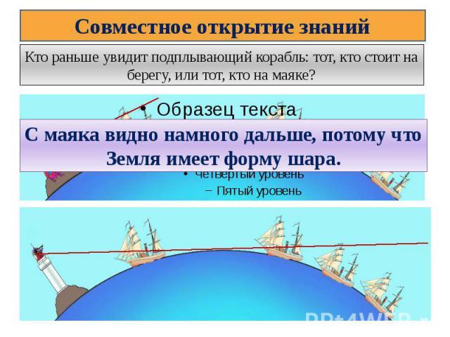 Совместное открытие знанийКто раньше увидит подплывающий корабль: тот, кто стоит на берегу, или тот, кто на маяке?С маяка видно намного дальше, потому что Земля имеет форму шара.