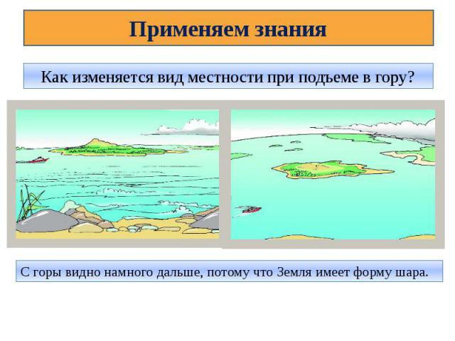 Применяем знанияКак изменяется вид местности при подъеме в гору?С горы видно намного дальше, потому что Земля имеет форму шара.