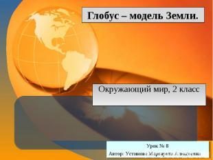 Глобус – модель Земли Окружающий мир, 2 класс Урок № 8 Автор: Устинова Маргарита