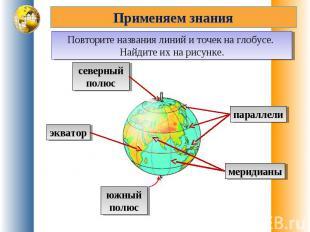 Применяем знанияПовторите названия линий и точек на глобусе. Найдите их на рисун