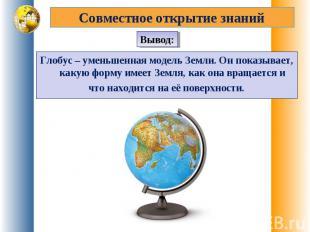 Совместное открытие знанийГлобус – уменьшенная модель Земли. Он показывает, каку