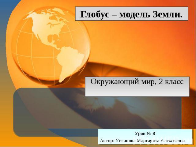 Глобус – модель Земли Окружающий мир, 2 класс Урок № 8 Автор: Устинова Маргарита Алексеевна