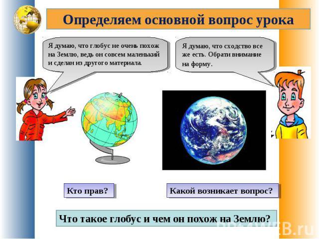 Определяем основной вопрос урокаЯ думаю, что глобус не очень похож на Землю, ведь он совсем маленький и сделан из другого материала.Я думаю, что сходство все же есть. Обрати внимание на форму.