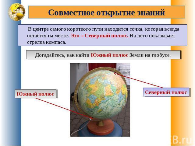Совместное открытие знаний В центре самого короткого пути находится точка, которая всегда остаётся на месте. Это – Северный полюс. На него показывает стрелка компаса.