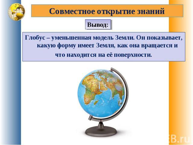 Совместное открытие знанийГлобус – уменьшенная модель Земли. Он показывает, какую форму имеет Земля, как она вращается ичто находится на её поверхности.