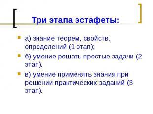 Три этапа эстафеты:а) знание теорем, свойств, определений (1 этап);б) умение реш