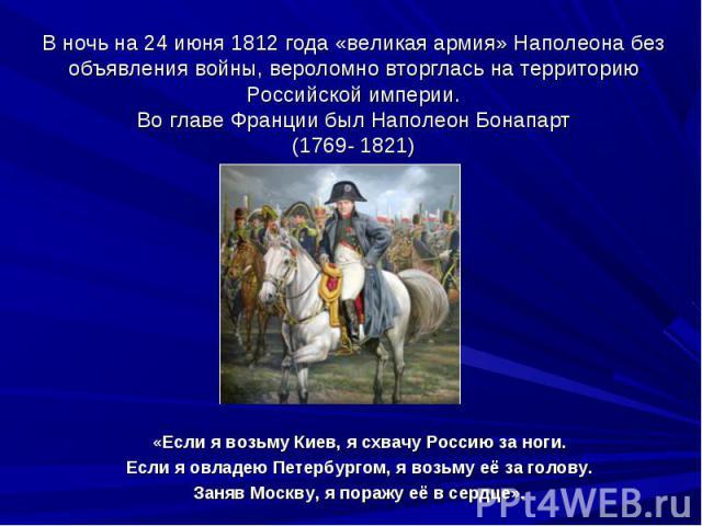 В ночь на 24 июня 1812 года «великая армия» Наполеона без объявления войны, вероломно вторглась на территорию Российской империи.Во главе Франции был Наполеон Бонапарт(1769- 1821)«Если я возьму Киев, я схвачу Россию за ноги.Если я овладею Петербурго…