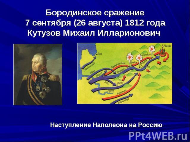 Бородинское сражение7 сентября (26 августа) 1812 годаКутузов Михаил Илларионович Наступление Наполеона на Россию