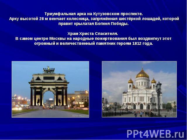 Триумфальная арка на Кутузовском проспекте. Арку высотой 28 м венчает колесница, запряжённая шестёркой лошадей, которой правит крылатая Богиня Победы.Храм Христа Спасителя. В самом центре Москвы на народные пожертвования был воздвигнут этот огромный…