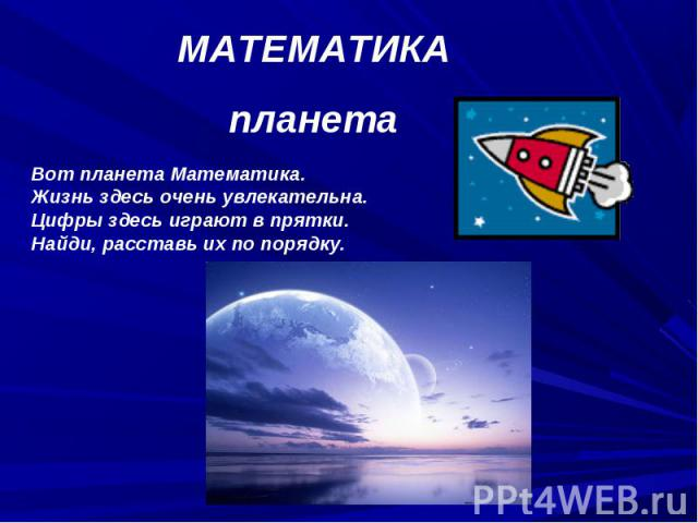 МАТЕМАТИКАпланетаВот планета Математика.Жизнь здесь очень увлекательна.Цифры здесь играют в прятки.Найди, расставь их по порядку.