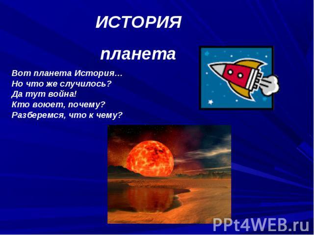 ИСТОРИЯпланетаВот планета История…Но что же случилось?Да тут война!Кто воюет, почему?Разберемся, что к чему?