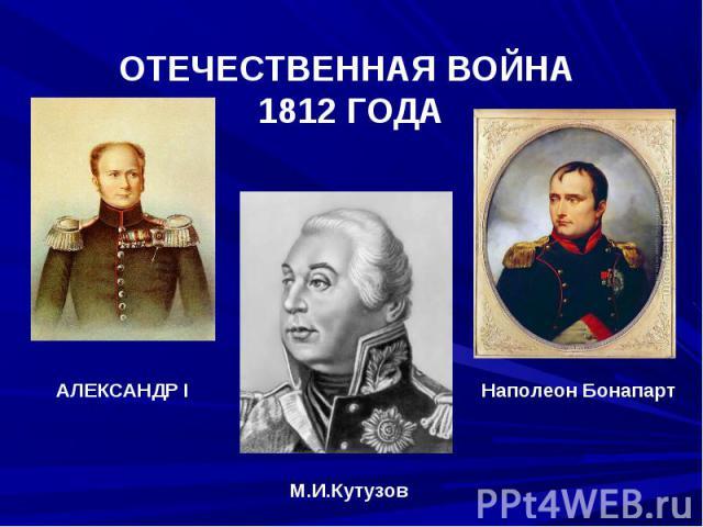 ОТЕЧЕСТВЕННАЯ ВОЙНА 1812 ГОДААЛЕКСАНДР I Наполеон БонапартМ.И.Кутузов