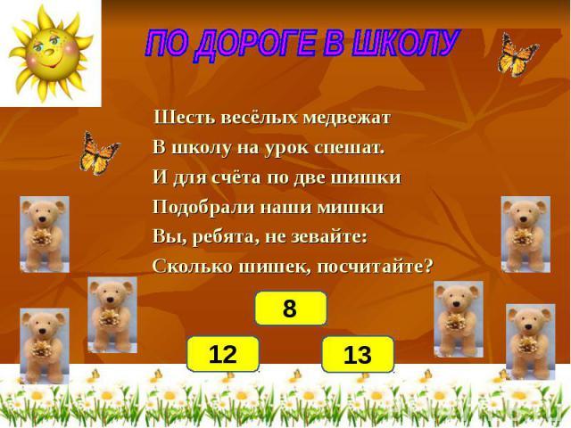 ПО ДОРОГЕ В ШКОЛУ Шесть весёлых медвежат В школу на урок спешат. И для счёта по две шишки Подобрали наши мишки Вы, ребята, не зевайте: Сколько шишек, посчитайте?