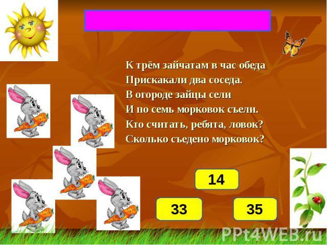 ВКУСНАЯ МОРКОВКАК трём зайчатам в час обедаПрискакали два соседа.В огороде зайцы селиИ по семь морковок съели.Кто считать, ребята, ловок?Сколько съедено морковок?