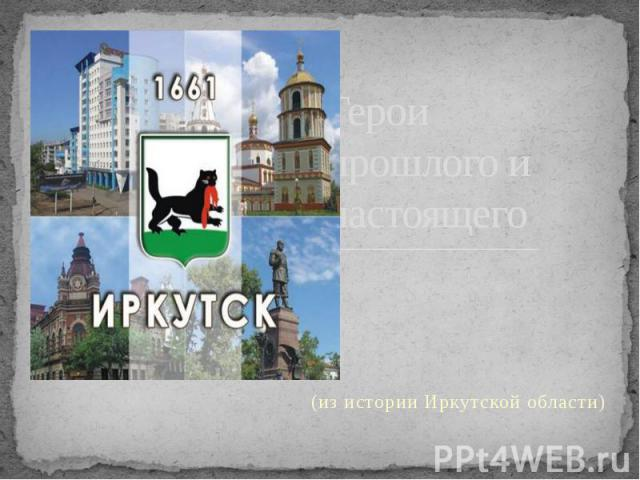 Герои прошлого и настоящего (из истории Иркутской области)