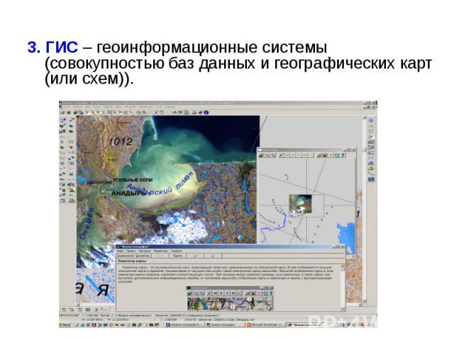 3. ГИС – геоинформационные системы (совокупностью баз данных и географических карт (или схем)).