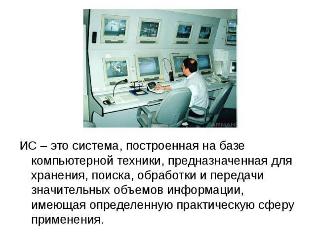 ИС – это система, построенная на базе компьютерной техники, предназначенная для хранения, поиска, обработки и передачи значительных объемов информации, имеющая определенную практическую сферу применения.