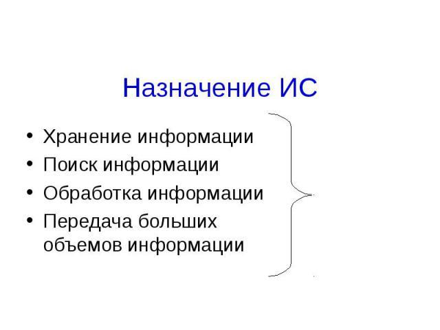 Назначение ИСХранение информацииПоиск информацииОбработка информацииПередача больших объемов информацииВ рамках одной предметной области