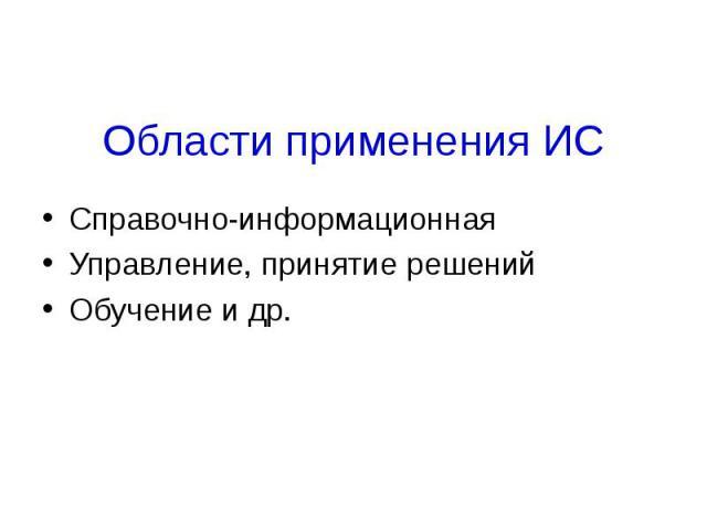 Области применения ИССправочно-информационнаяУправление, принятие решенийОбучение и др.
