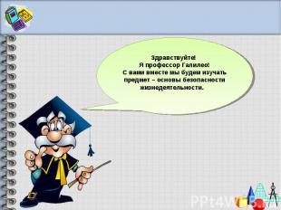 Здравствуйте! Я профессор Галилео!С вами вместе мы будем изучать предмет – основ