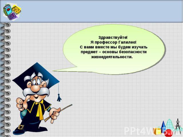 Здравствуйте! Я профессор Галилео!С вами вместе мы будем изучать предмет – основы безопасности жизнедеятельности.