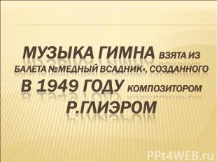 Музыка гимна взята из балета №Медный всадник», созданного в 1949 году композитор
