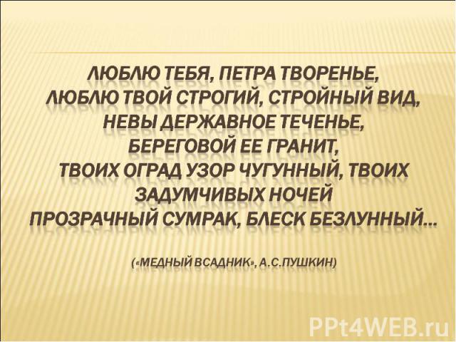Люблю тебя, Петра творенье,люблю твой строгий, стройный вид,невы державное теченье,береговой ее гранит,твоих оград узор чугунный, твоих задумчивых ночейпрозрачный сумрак, блеск безлунный…(«медный всадник», А.С.Пушкин)
