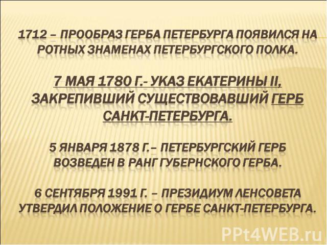 1712 – прообраз герба Петербурга появился на ротных знаменах петербургского полка.7 мая 1780 г.- указ Екатерины II, закрепивший существовавший герб Санкт-Петербурга.5 января 1878 г.– петербургский герб возведен в ранг губернского герба.6 сентября 19…