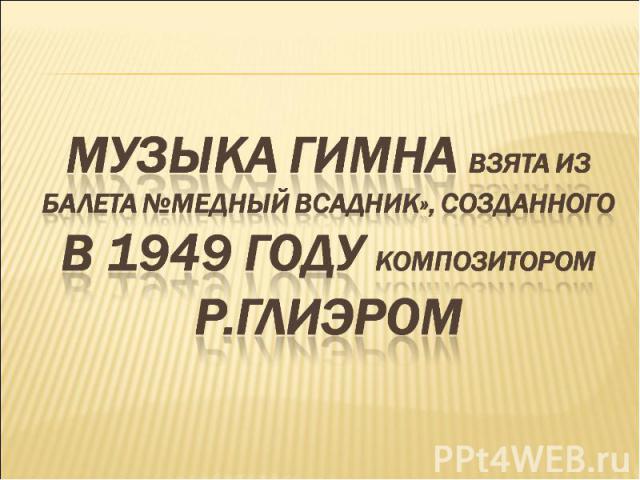Музыка гимна взята из балета №Медный всадник», созданного в 1949 году композитором Р.Глиэром