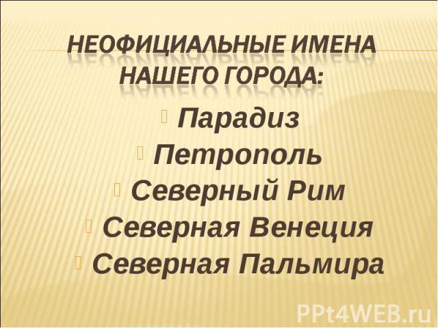 Неофициальные имена нашего города:ПарадизПетропольСеверный РимСеверная ВенецияСеверная Пальмира