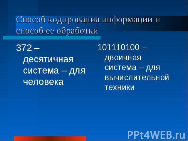 Способ кодирования информации и способ ее обработки372 – десятичная система – для человека101110100 – двоичная система – для вычислительной техники
