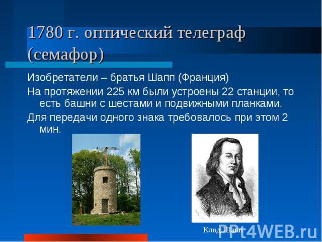1780 г. оптический телеграф (семафор)Изобретатели – братья Шапп (Франция)На протяжении 225 км были устроены 22 станции, то есть башни с шестами и подвижными планками. Для передачи одного знака требовалось при этом 2 мин.