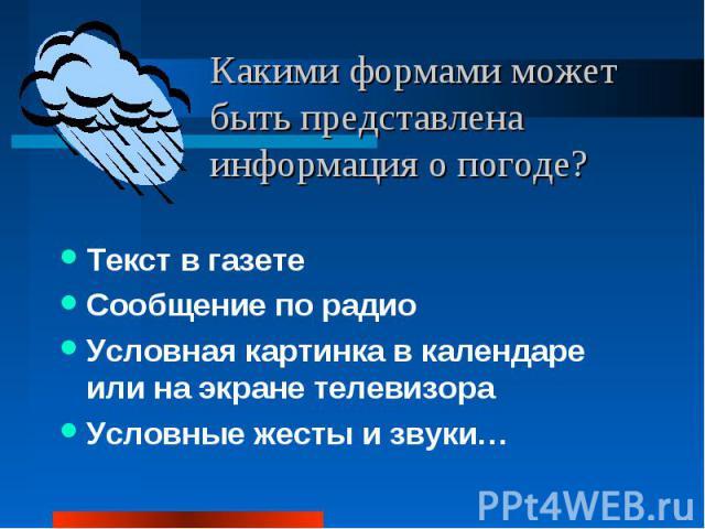 Какими формами может быть представлена информация о погоде?Текст в газетеСообщение по радиоУсловная картинка в календаре или на экране телевизораУсловные жесты и звуки…