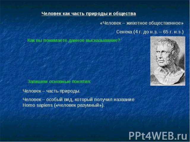 Человек как часть природы и общества «Человек – животное общественное»Сенека (4 г. до н.э. – 65 г. н.э.)Как вы понимаете данное высказывание?Запишем основные понятия:Человек – часть природы.Человек – особый вид, который получил название Homo sapiens…