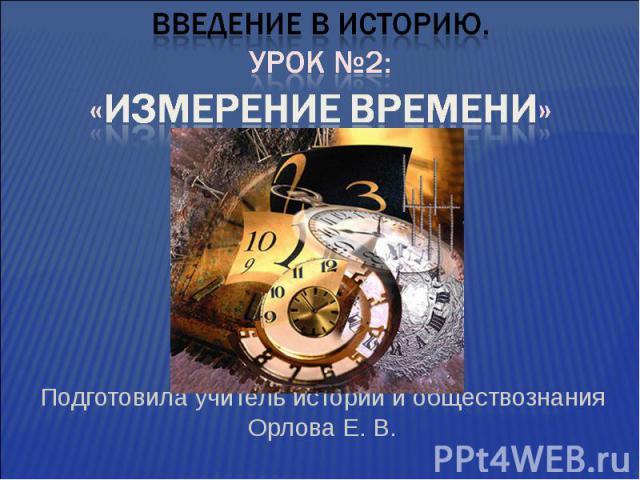 Введение в историю.Урок №2:«Измерение времени» Подготовила учитель истории и обществознания Орлова Е. В.