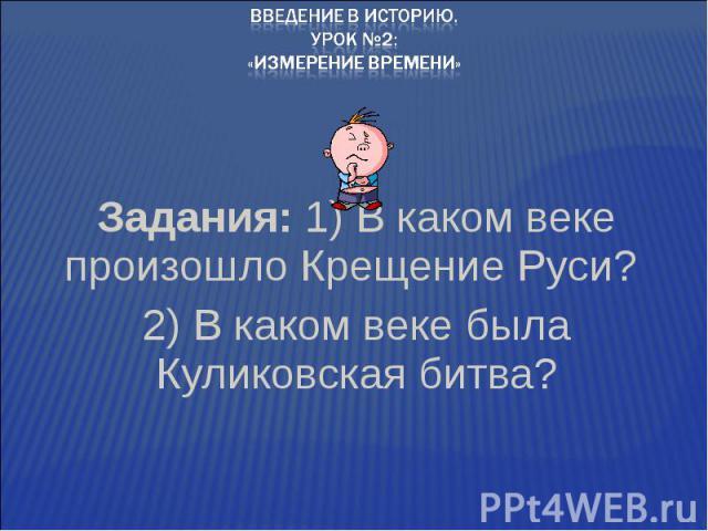 Введение в историю.Урок №2:«Измерение времени»Задания: 1) В каком веке произошло Крещение Руси? 2) В каком веке была Куликовская битва?