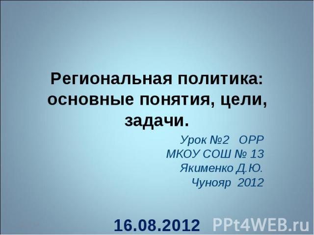Региональная политика: основные понятия, цели, задачи Урок №2 ОРР МКОУ СОШ № 13 Якименко Д.Ю. Чунояр 2012