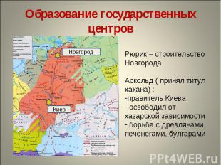 Образование государственных центровРюрик – строительство НовгородаАскольд ( прин