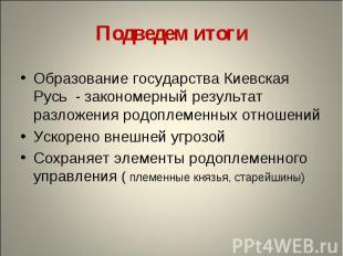 Подведем итогиОбразование государства Киевская Русь - закономерный результат раз