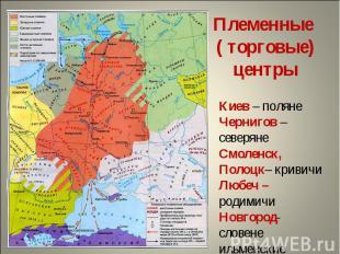 Племенные ( торговые) центрыКиев – полянеЧернигов – северянеСмоленск, Полоцк– кр