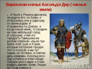 Варяжские князья Аскольд и Дир ( южные земли) «…И было у Рюрика два мужа, не род