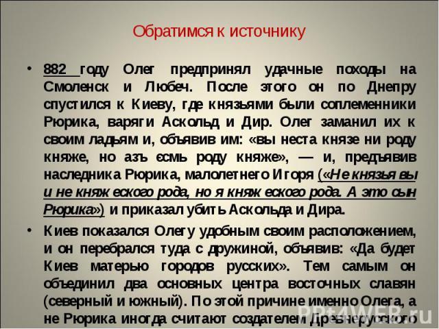 Обратимся к источнику882 году Олег предпринял удачные походы на Смоленск и Любеч. После этого он по Днепру спустился к Киеву, где князьями были соплеменники Рюрика, варяги Аскольд и Дир. Олег заманил их к своим ладьям и, объявив им: «вы неста князе …