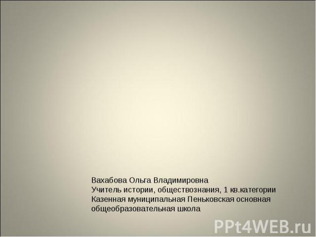 Вахабова Ольга Владимировна Учитель истории, обществознания, 1 кв.категорииКазенная муниципальная Пеньковская основная общеобразовательная школа