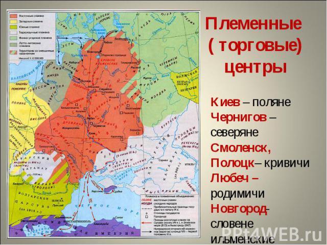 Племенные ( торговые) центрыКиев – полянеЧернигов – северянеСмоленск, Полоцк– кривичиЛюбеч – родимичиНовгород- словене ильменские