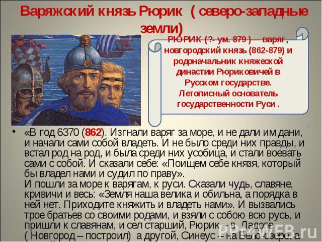 Варяжский князь Рюрик ( северо-западные земли) РЮРИК (?- ум. 879 )— варяг, новгородский князь (862-879) и родоначальник княжеской династии Рюриковичей в Русском государстве. Летописный основатель государственности Руси .«В год 6370 (862). Изгнали ва…