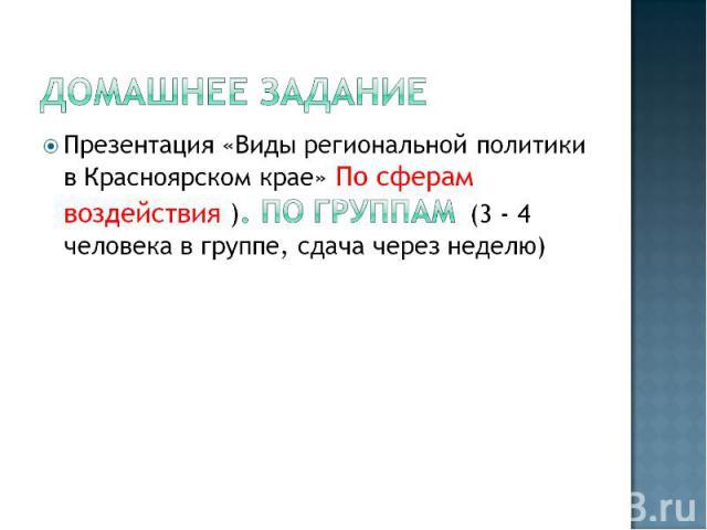 Домашнее заданиеПрезентация «Виды региональной политики в Красноярском крае» По сферам воздействия ). ПО группам (3 - 4 человека в группе, сдача через неделю)