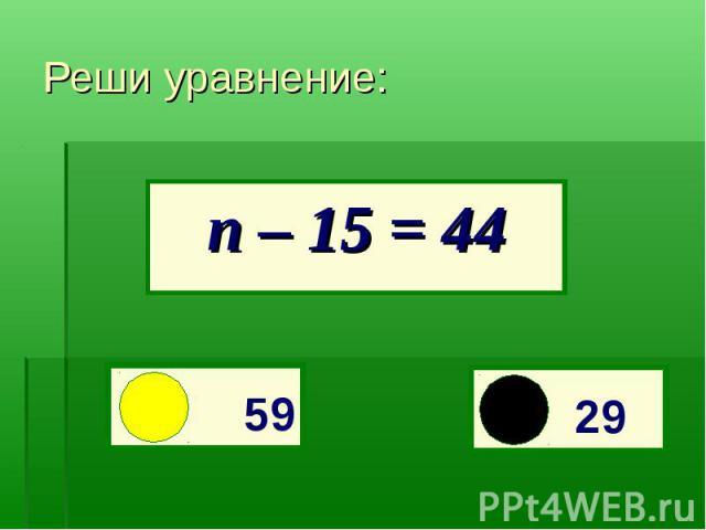 п – 15 = 44Реши уравнение: