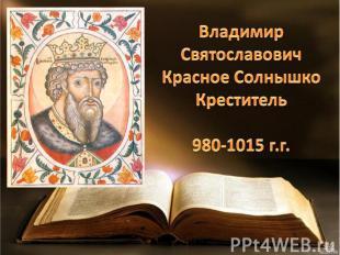 Владимир Святославович Красное Солнышко Креститель 980-1015 г.г