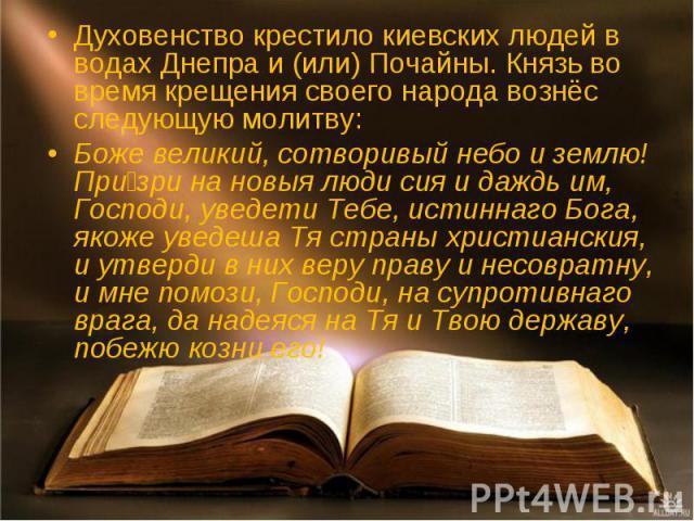 Духовенство крестило киевских людей в водахДнепраи (или)Почайны. Князь во время крещения своего народа вознёс следующую молитву:Боже великий, сотворивый небо и землю! Призри на новыя люди сия и даждь им, Господи, уведети Тебе, истиннаго Бога, яко…