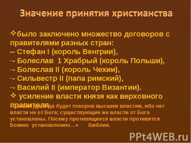 Значение принятия христианствабыло заключено множество договоров с правителями разных стран: -- Стефан I (корольВенгрии),- Болеслав 1 Храбрый(корольПольши),- Болеслав II(корольЧехии),- Сильвестр II (папа римский),- Василий II(императорВиз…